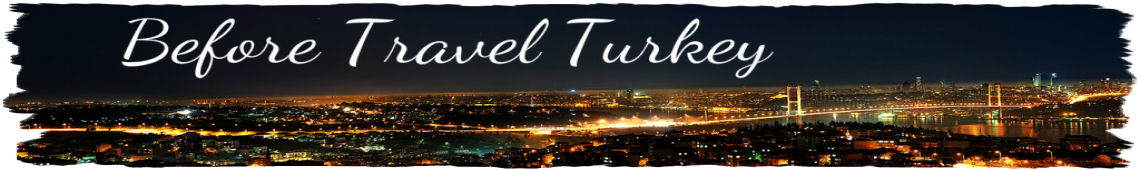 Before Travel Turkey - Turkey Travel and Tours